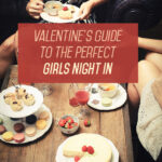 Valentine's Guide to The Perfect Girls Night In